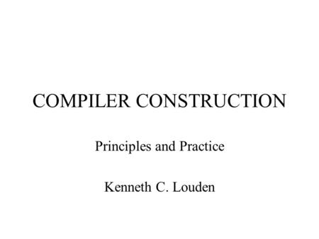 COMPILER CONSTRUCTION Principles and Practice Kenneth C. Louden.