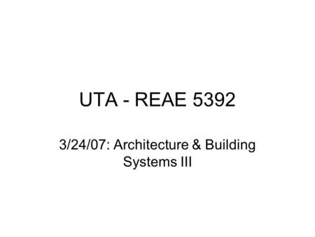 UTA - REAE 5392 3/24/07: Architecture & Building Systems III.