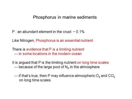 Phosphorus in marine sediments P : an abundant element in the crust: ~ 0.1% Like Nitrogen, Phosphorus is an essential nutrient There is evidence that P.