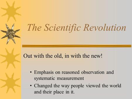 The Scientific Revolution Out with the old, in with the new! Emphasis on reasoned observation and systematic measurement Changed the way people viewed.