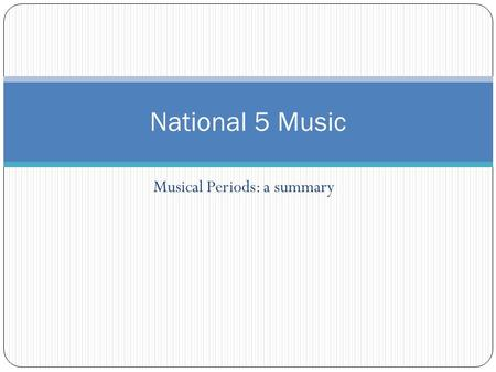 Musical Periods: a summary National 5 Music Musical Periods In this course, we study music written from around 1600 up to the present day. This covers.