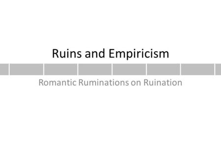 Ruins and Empiricism Romantic Ruminations on Ruination.
