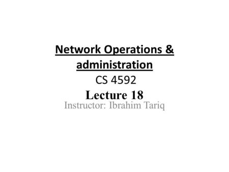 Network Operations & administration CS 4592 Lecture 18 Instructor: Ibrahim Tariq.