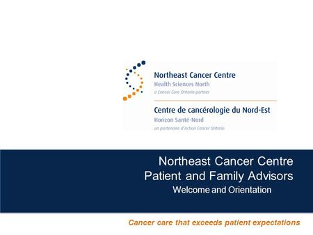 Northeast Cancer Centre Patient and Family Advisors Welcome and Orientation Cancer care that exceeds patient expectations.