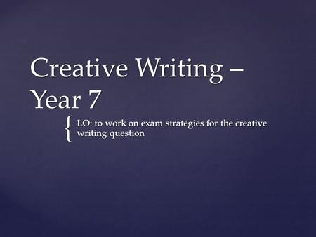 { Creative Writing – Year 7 LO: to work on exam strategies for the creative writing question.