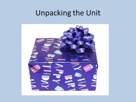 Unpacking the Unit. Imagine this… It's your birthday and your parents have a huge box on the table for you.. As you start to rip the wrapping paper off.