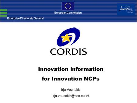 Enterprise Directorate General European Commission Innovation information for Innovation NCPs Irja Vounakis