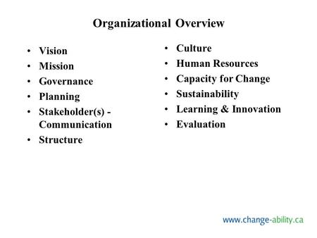 Organizational Overview Vision Mission Governance Planning Stakeholder(s) - Communication Structure Culture Human Resources Capacity for Change Sustainability.