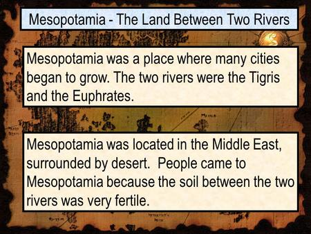 Mesopotamia - The Land Between Two Rivers Mesopotamia was a place where many cities began to grow. The two rivers were the Tigris and the Euphrates. Mesopotamia.