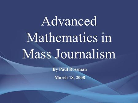 Advanced Mathematics in Mass Journalism By Paul Rossman March 18, 2008.