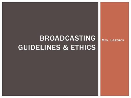 Mrs. Laszacs BROADCASTING GUIDELINES & ETHICS. 1.Strive to present the source or nature of broadcast news material in a way that is balanced, accurate.