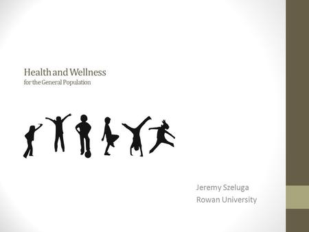 Health and Wellness for the General Population Jeremy Szeluga Rowan University.