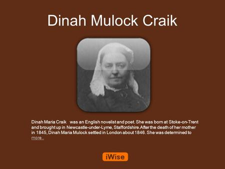 Dinah Mulock Craik Dinah Maria Craik was an English novelist and poet. She was born at Stoke-on-Trent and brought up in Newcastle-under-Lyme, Staffordshire.After.