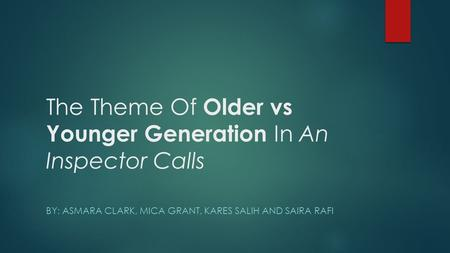 The Theme Of Older vs Younger Generation In An Inspector Calls BY: ASMARA CLARK, MICA GRANT, KARES SALIH AND SAIRA RAFI.