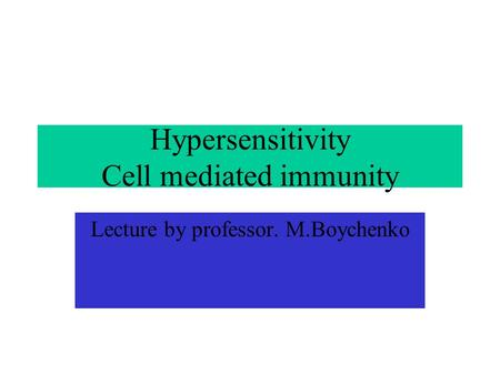 Hypersensitivity Cell mediated immunity Lecture by professor. M.Boychenko.