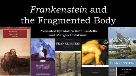 Frankenstein and the Fragmented Body Presented by: Maura Kate Costello and Margaret Stokman.