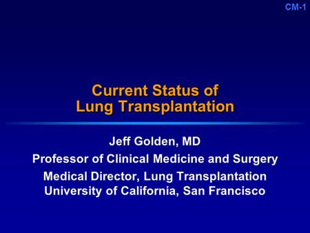CM-1 Current Status of Lung Transplantation Jeff Golden, MD Professor of Clinical Medicine and Surgery Medical Director, Lung Transplantation University.