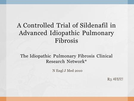 A Controlled Trial of Sildenafil in Advanced Idiopathic Pulmonary Fibrosis The Idiopathic Pulmonary Fibrosis Clinical Research Network* N Engl J Med 2010.