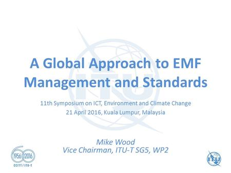 A Global Approach to EMF Management and Standards Mike Wood Vice Chairman, ITU-T SG5, WP2 11th Symposium on ICT, Environment and Climate Change 21 April.