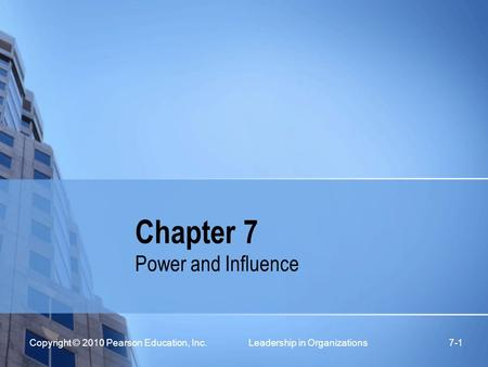 Copyright © 2010 Pearson Education, Inc. Leadership in Organizations 7-1 Chapter 7 Power and Influence.