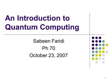 1 An Introduction to Quantum Computing Sabeen Faridi Ph 70 October 23, 2007.