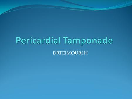 DRTEIMOURI H. Cardiac Tamponade 3 possible pericardial compression syndromes Cardiac tamponade accumulation of pericardial fluid under pressure and may.