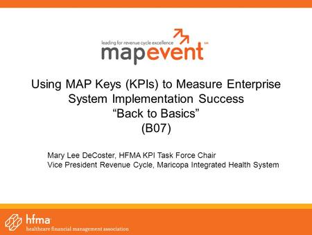 "Using MAP Keys (KPIs) to Measure Enterprise System Implementation Success ""Back to Basics"" (B07) Mary Lee DeCoster, HFMA KPI Task Force Chair Vice President."