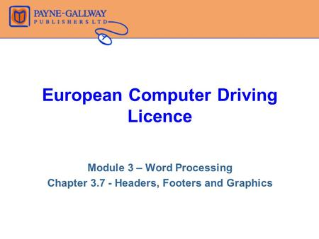 European Computer Driving Licence Module 3 – Word Processing Chapter 3.7 - Headers, Footers and Graphics.