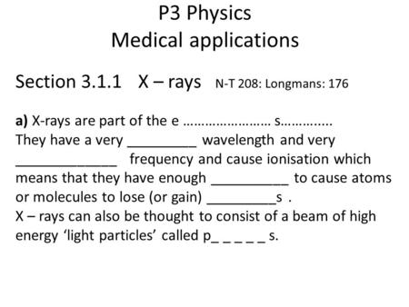 P3 Physics Medical applications Section 3.1.1 X – rays N-T 208: Longmans: 176 a) X-rays are part of the e …………………… s………..... They have a very _________.