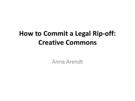 How to Commit a Legal Rip-off: Creative Commons Anne Arendt.