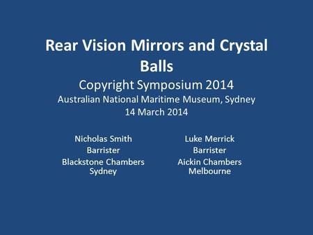 Rear Vision Mirrors and Crystal Balls Copyright Symposium 2014 Australian National Maritime Museum, Sydney 14 March 2014 Nicholas Smith Barrister Blackstone.