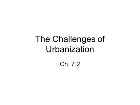 The Challenges of Urbanization Ch. 7.2. Immigrants settle in cities Most immigrants to the U.S. in the late 19 th c. lived in cities -Cheap and convenient.