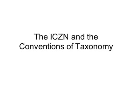The ICZN and the Conventions of Taxonomy. ICZN = International Code of Zoological Nomenclature. First established in 1901 by the fifth International Congress.