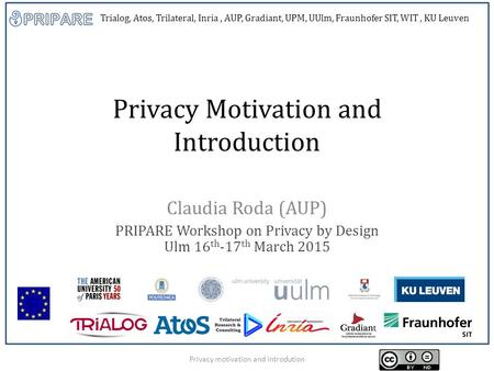 Trialog, Atos, Trilateral, Inria, AUP, Gradiant, UPM, UUlm, Fraunhofer SIT, WIT, KU Leuven Privacy Motivation and Introduction Claudia Roda (AUP) PRIPARE.