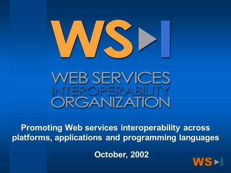 WS ►I Promoting Web services interoperability across platforms, applications and programming languages October, 2002.