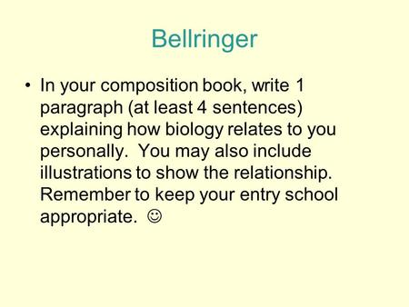 Bellringer In your composition book, write 1 paragraph (at least 4 sentences) explaining how biology relates to you personally. You may also include illustrations.