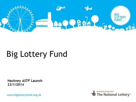 "Big Lottery Fund Hackney ASTF Launch 23/1/2014. Big Lottery Fund Mission ""The Big Lottery Fund is committed to bringing real improvements to communities."