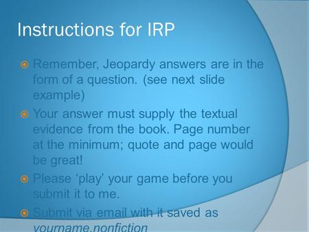 Instructions for IRP  Remember, Jeopardy answers are in the form of a question. (see next slide example)  Your answer must supply the textual evidence.