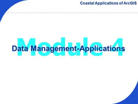 Module 4 Data Management-Applications Coastal Applications of ArcGIS.