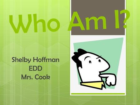 Who Am I? Shelby Hoffman EDD Mrs. Cook. Who Am I?  Shelby Hoffman.  Senior at Chapin High School.  Magnet program.  Chapin Mighty Husky Band.
