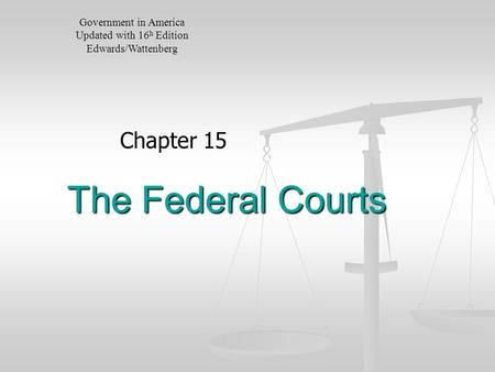 The Federal Courts Chapter 15 Government in America Updated with 16 h Edition Edwards/Wattenberg.