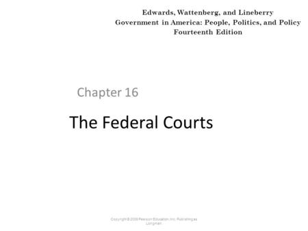The Federal Courts Chapter 16 Copyright © 2009 Pearson Education, Inc. Publishing as Longman. Edwards, Wattenberg, and Lineberry Government in America: