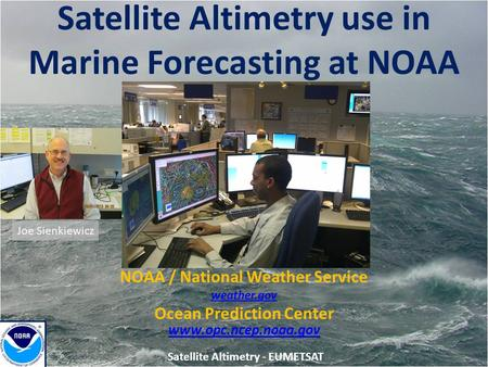 Satellite Altimetry use in Marine Forecasting at NOAA Joe Sienkiewicz NOAA / National Weather Service weather.gov Ocean Prediction Center www.opc.ncep.noaa.gov.