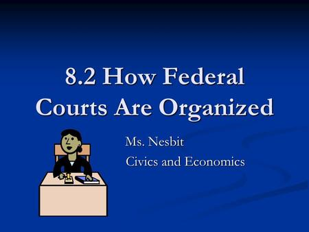 8.2 How Federal Courts Are Organized Ms. Nesbit Civics and Economics.