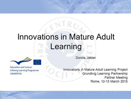 Innovations in Mature Adult Learning Dorota Jaślan Innovations in Mature Adult Learning Project Grundtvig Learning Partnership Partner Meeting Rome, 12-13.