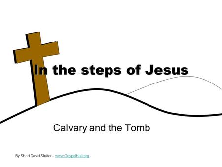 Calvary and the Tomb In the steps of Jesus By Shad David Sluiter – www.GospelHall.orgwww.GospelHall.org.