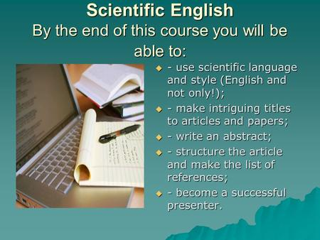 Scientific English By the end of this course you will be able to:  - use scientific language and style (English and not only!);  - make intriguing titles.