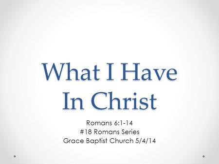 What I Have In Christ Romans 6:1-14 #18 Romans Series Grace Baptist Church 5/4/14.