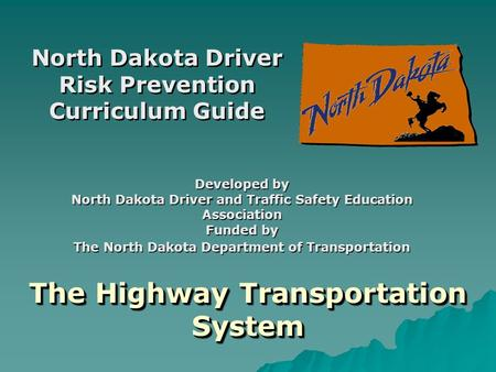 The Highway Transportation System North Dakota Driver Risk Prevention Curriculum Guide Developed by North Dakota Driver and Traffic Safety Education Association.