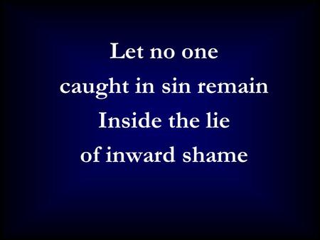 Let no one caught in sin remain Inside the lie of inward shame.